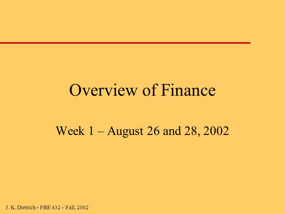 J. K. Dietrich - FBE 432 – Fall, 2002 Overview of Finance Week 1 – August 26 and 28, 2002