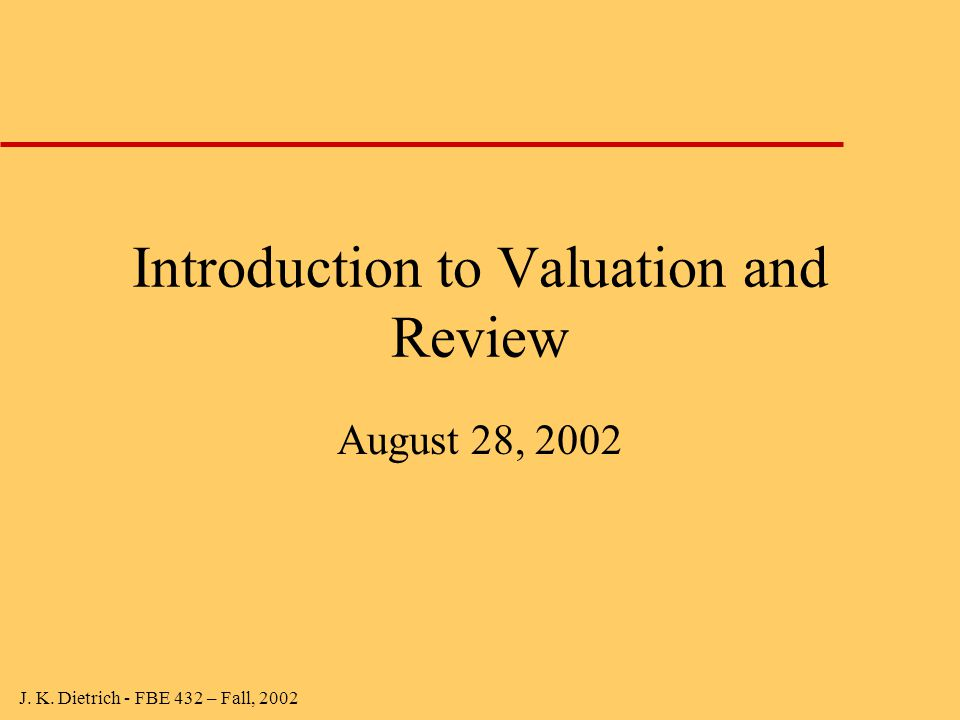 J. K. Dietrich - FBE 432 – Fall, 2002 Introduction to Valuation and Review August 28, 2002