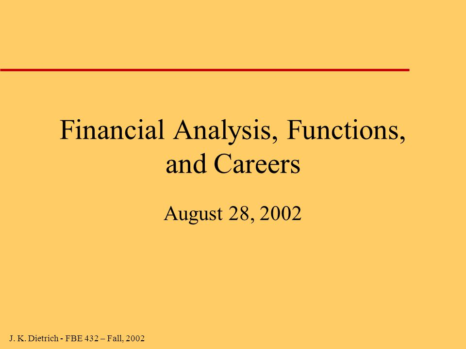 J. K. Dietrich - FBE 432 – Fall, 2002 Financial Analysis, Functions, and Careers August 28, 2002