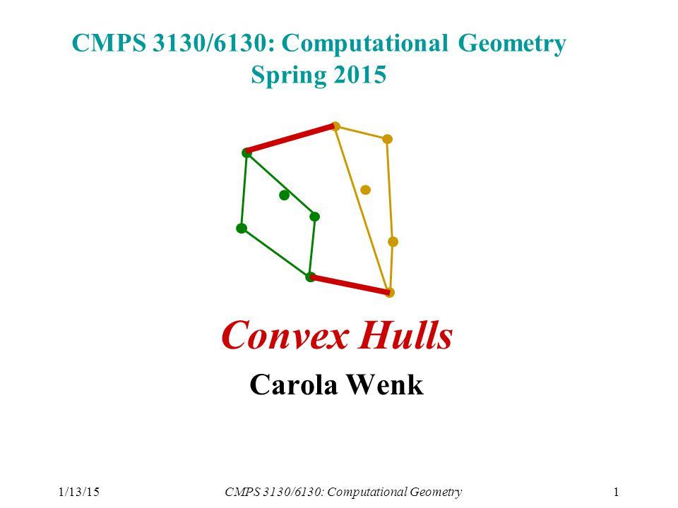 1/13/15CMPS 3130/6130: Computational Geometry1 CMPS 3130/6130: Computational Geometry Spring 2015 Convex Hulls Carola Wenk