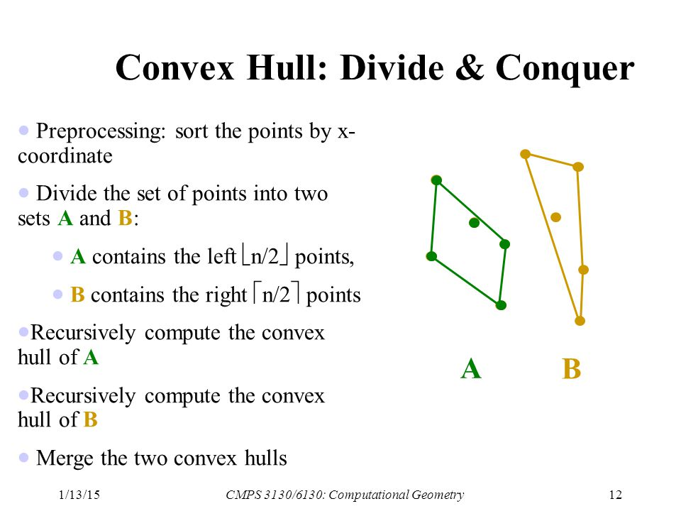 1/13/15CMPS 3130/6130: Computational Geometry12 Convex Hull: Divide & Conquer  Preprocessing: sort the points by x- coordinate  Divide the set of points into two sets A and B:  A contains the left  n/2  points,  B contains the right  n/2  points  Recursively compute the convex hull of A  Recursively compute the convex hull of B  Merge the two convex hulls A B