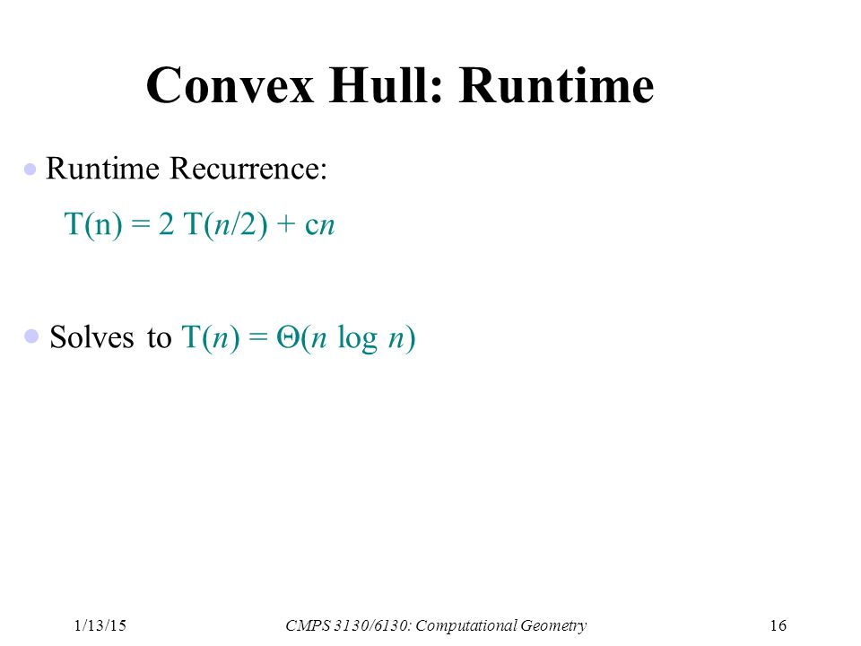 1/13/15CMPS 3130/6130: Computational Geometry16 Convex Hull: Runtime  Runtime Recurrence: T(n) = 2 T(n/2) + cn  Solves to T(n) =  (n log n)