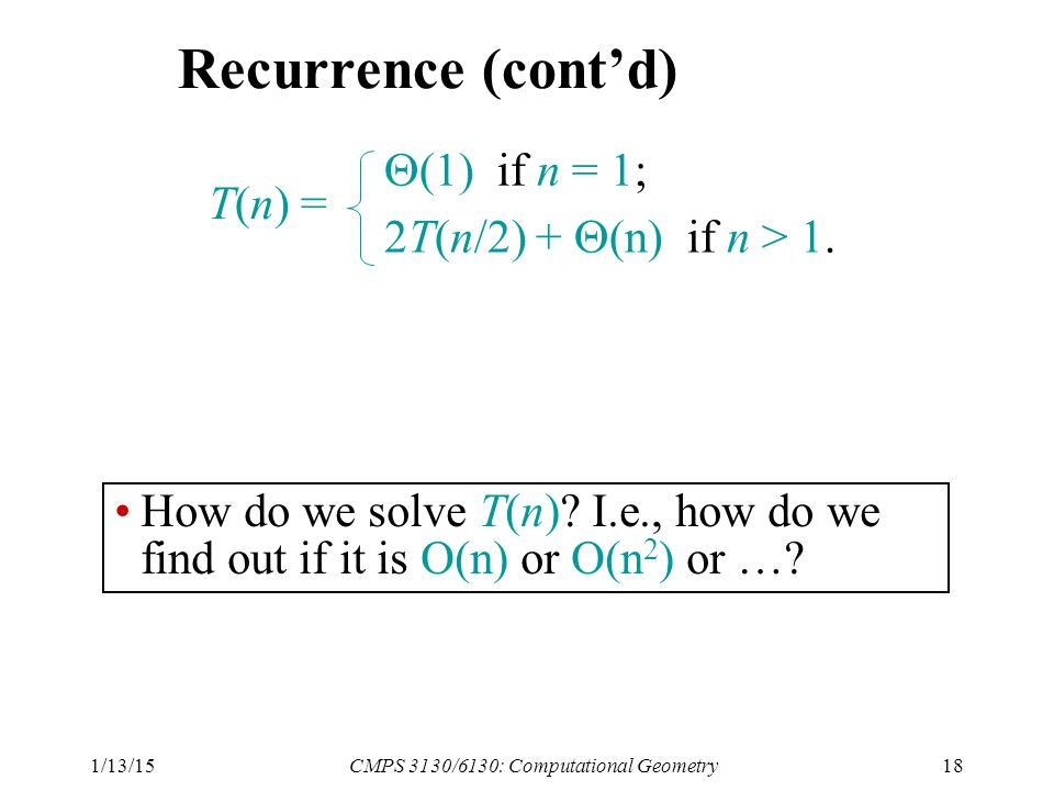 1/13/15CMPS 3130/6130: Computational Geometry18 Recurrence (cont'd) T(n) =  (1) if n = 1; 2T(n/2) +  (n) if n > 1.