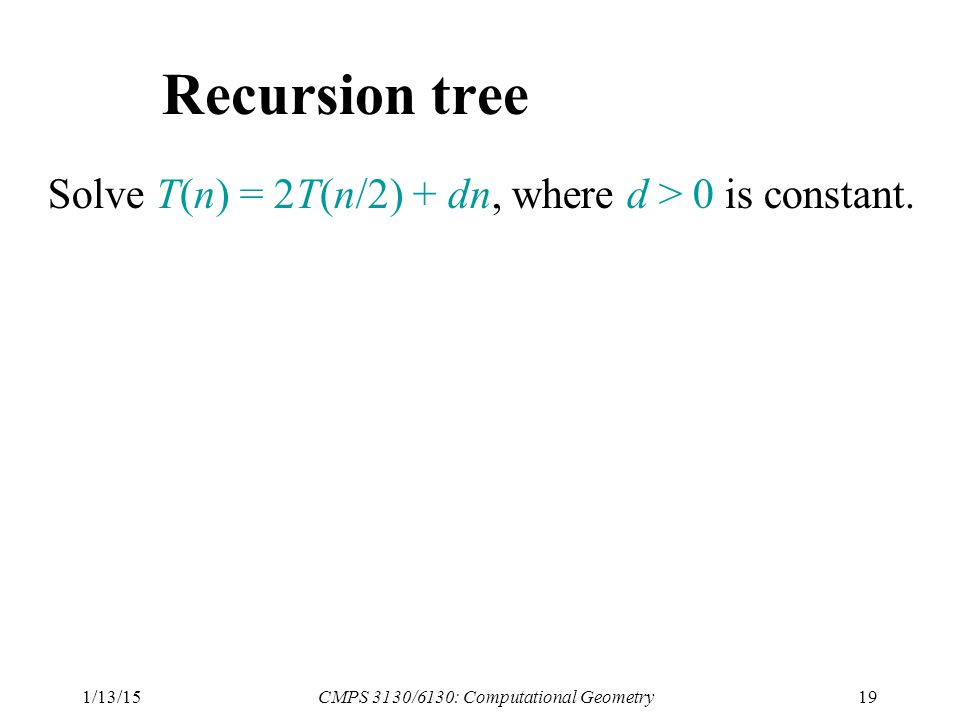 1/13/15CMPS 3130/6130: Computational Geometry19 Recursion tree Solve T(n) = 2T(n/2) + dn, where d > 0 is constant.