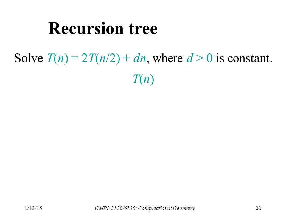 1/13/15CMPS 3130/6130: Computational Geometry20 Recursion tree Solve T(n) = 2T(n/2) + dn, where d > 0 is constant.
