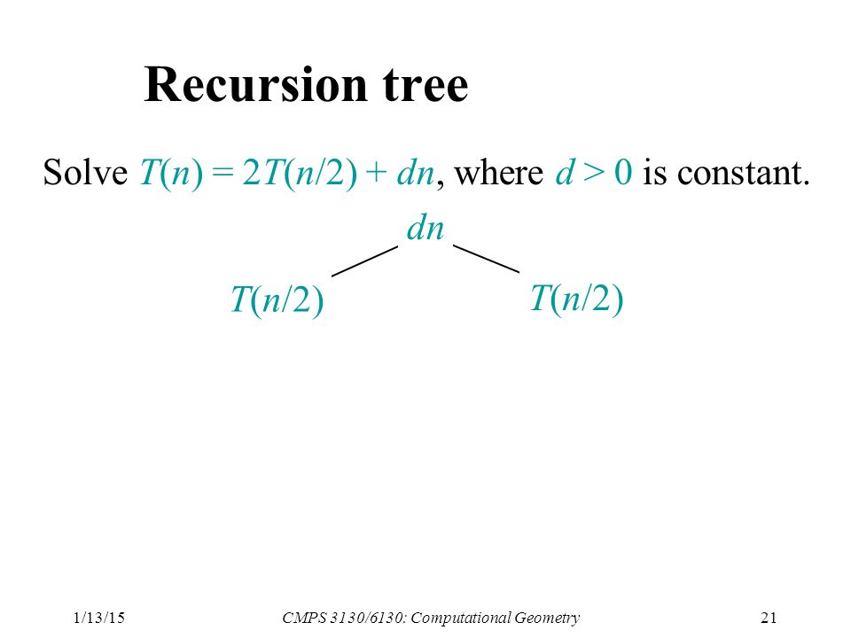1/13/15CMPS 3130/6130: Computational Geometry21 Recursion tree Solve T(n) = 2T(n/2) + dn, where d > 0 is constant.