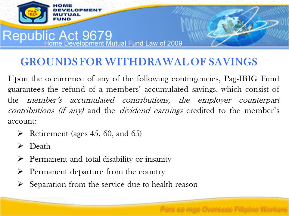 GROUNDS FOR WITHDRAWAL OF SAVINGS Upon the occurrence of any of the following contingencies, Pag-IBIG Fund guarantees the refund of a members' accumulated savings, which consist of the member's accumulated contributions, the employer counterpart contributions (if any) and the dividend earnings credited to the member's account:  Retirement (ages 45, 60, and 65)  Death  Permanent and total disability or insanity  Permanent departure from the country  Separation from the service due to health reason