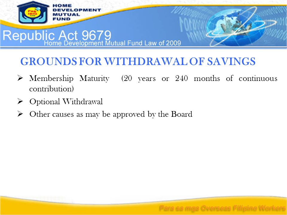 GROUNDS FOR WITHDRAWAL OF SAVINGS  Membership Maturity (20 years or 240 months of continuous contribution)  Optional Withdrawal  Other causes as ma