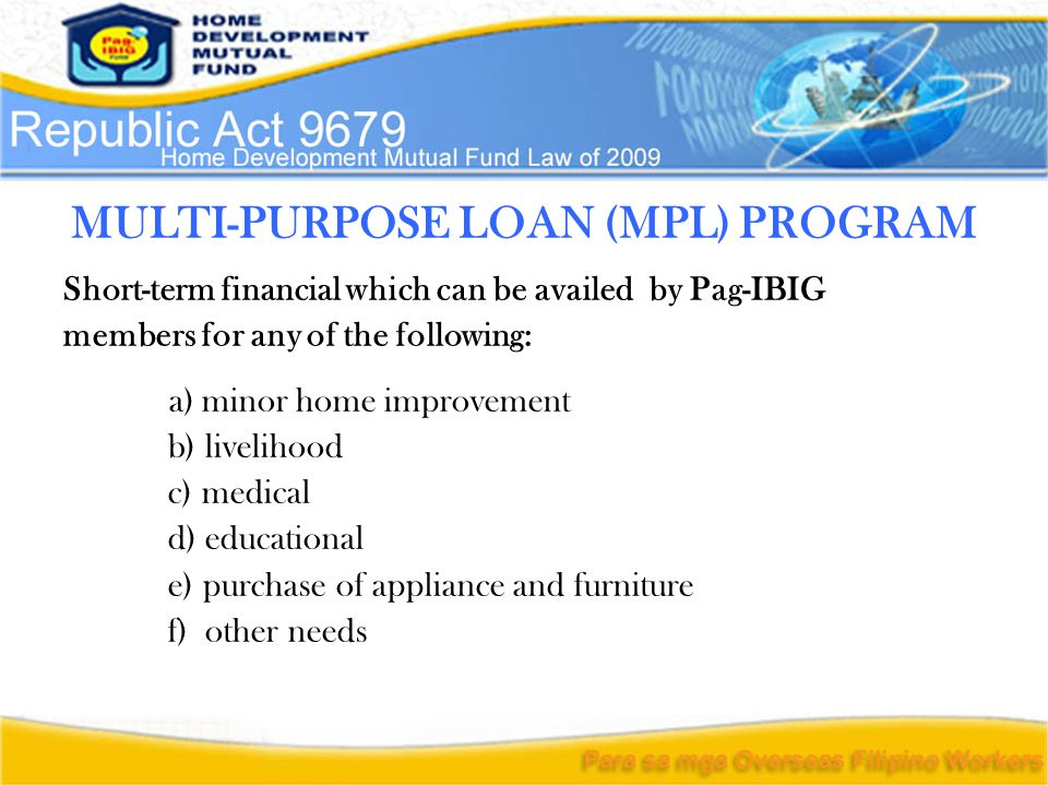 MULTI-PURPOSE LOAN (MPL) PROGRAM Short-term financial which can be availed by Pag-IBIG members for any of the following: a) minor home improvement b) livelihood c) medical d) educational e) purchase of appliance and furniture f) other needs