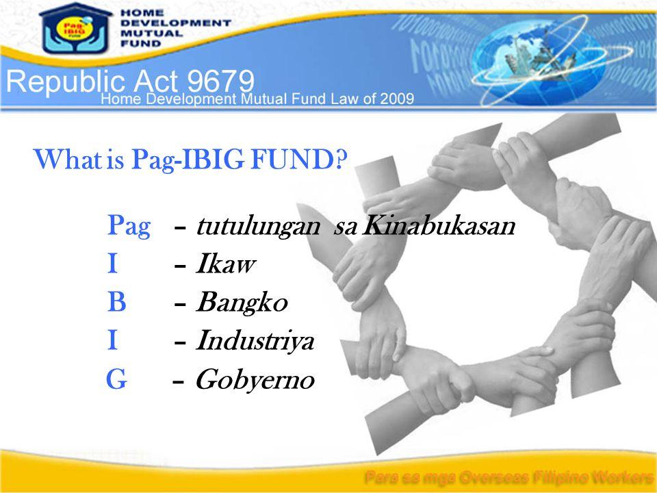 What is Pag-IBIG FUND? Pag– tutulungan sa Kinabukasan I– Ikaw B– Bangko I– Industriya G– Gobyerno
