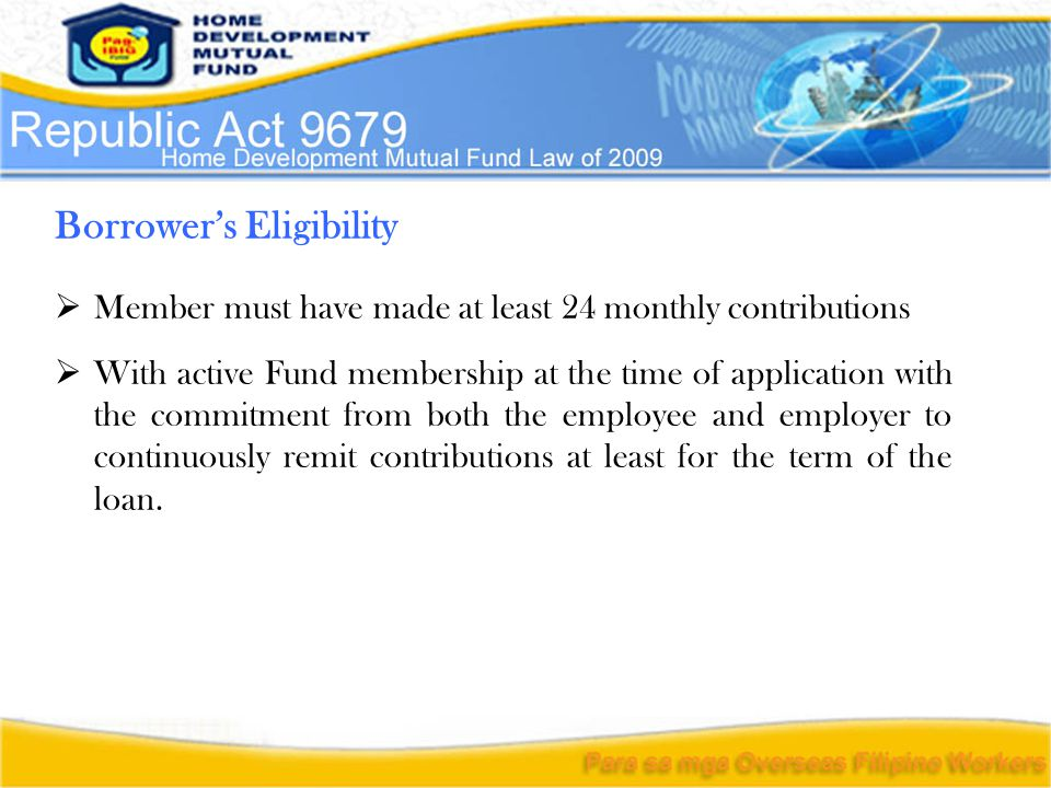 Borrower's Eligibility  Member must have made at least 24 monthly contributions  With active Fund membership at the time of application with the commitment from both the employee and employer to continuously remit contributions at least for the term of the loan.