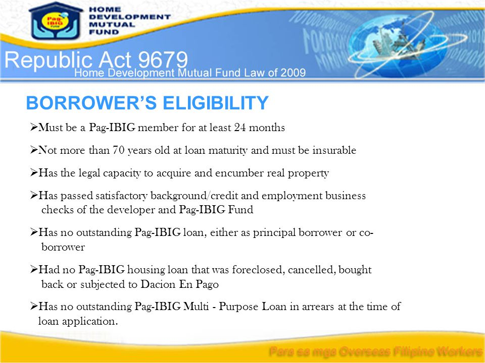 BORROWER'S ELIGIBILITY  Must be a Pag-IBIG member for at least 24 months  Not more than 70 years old at loan maturity and must be insurable  Has the legal capacity to acquire and encumber real property  Has passed satisfactory background/credit and employment business checks of the developer and Pag-IBIG Fund  Has no outstanding Pag-IBIG loan, either as principal borrower or co- borrower  Had no Pag-IBIG housing loan that was foreclosed, cancelled, bought back or subjected to Dacion En Pago  Has no outstanding Pag-IBIG Multi - Purpose Loan in arrears at the time of loan application.