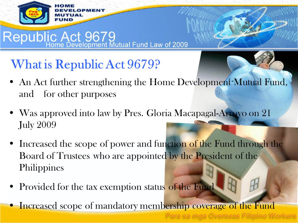 What is Republic Act 9679? An Act further strengthening the Home Development Mutual Fund, and for other purposes Was approved into law by Pres. Gloria