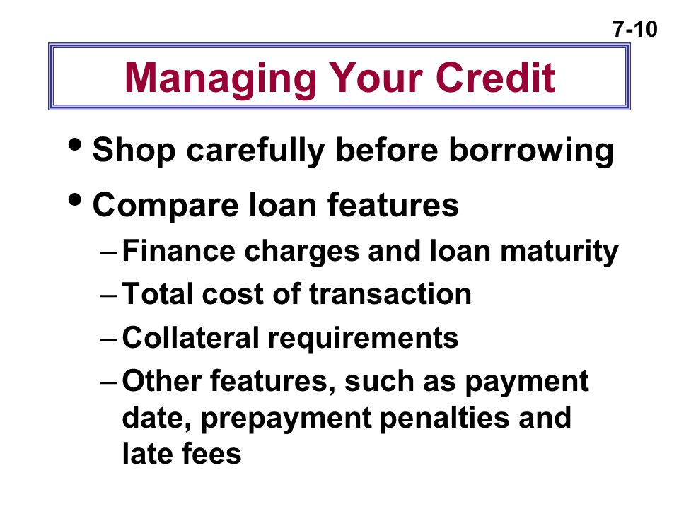 7-10 Managing Your Credit  Shop carefully before borrowing  Compare loan features –Finance charges and loan maturity –Total cost of transaction –Col