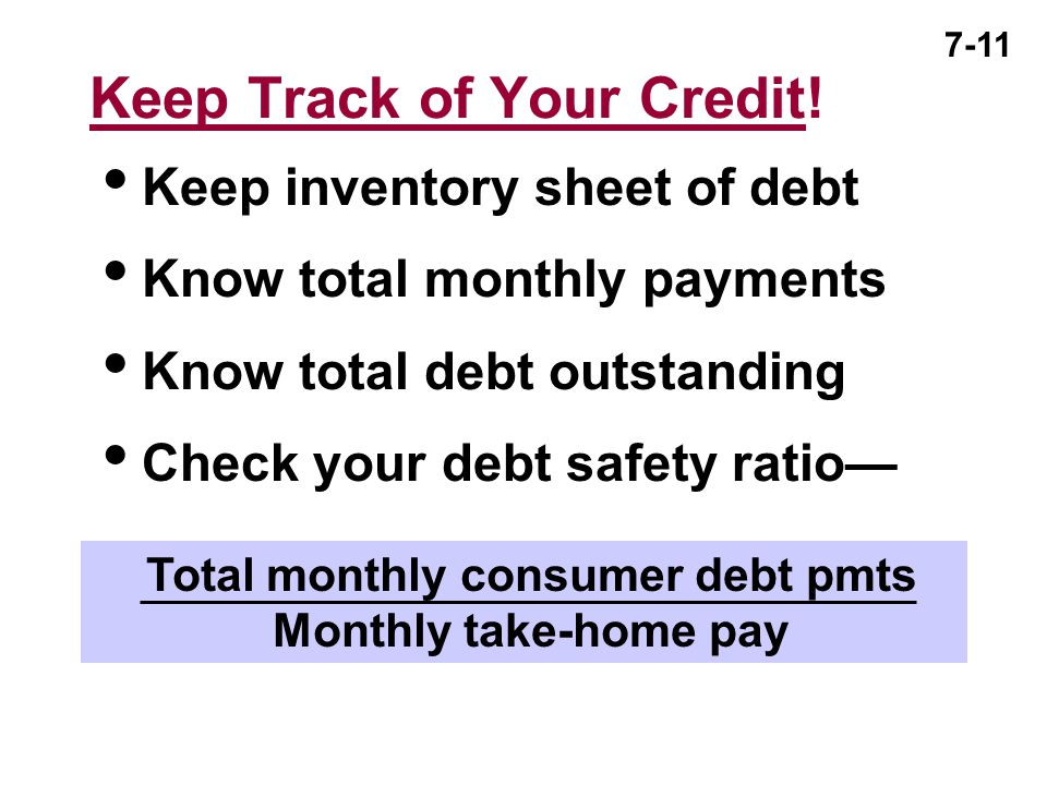 7-11 Keep Track of Your Credit!  Keep inventory sheet of debt  Know total monthly payments  Know total debt outstanding  Check your debt safety ra