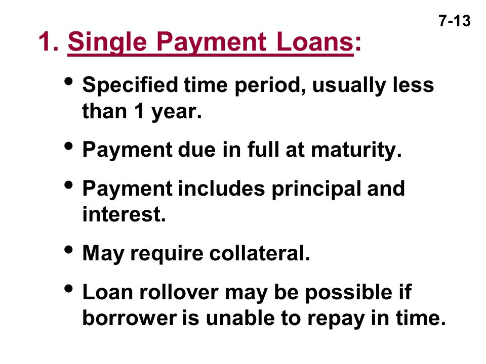 7-13 1. Single Payment Loans:  Specified time period, usually less than 1 year.  Payment due in full at maturity.  Payment includes principal and i