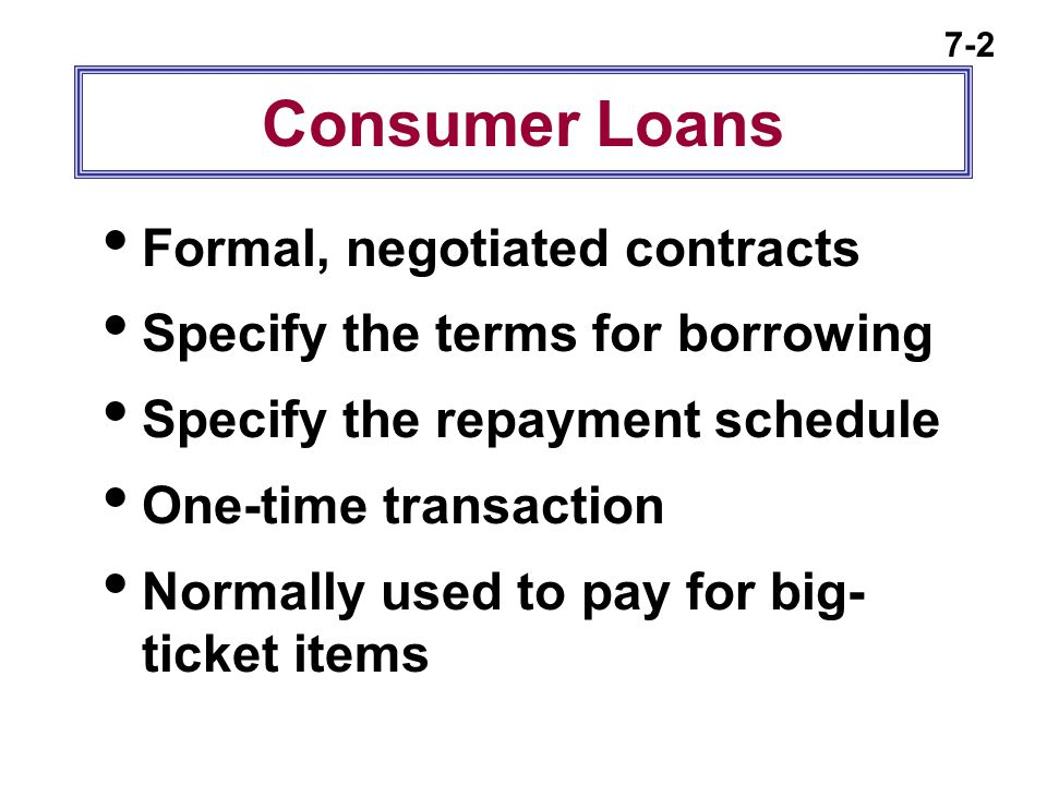 7-2 Consumer Loans  Formal, negotiated contracts  Specify the terms for borrowing  Specify the repayment schedule  One-time transaction  Normally
