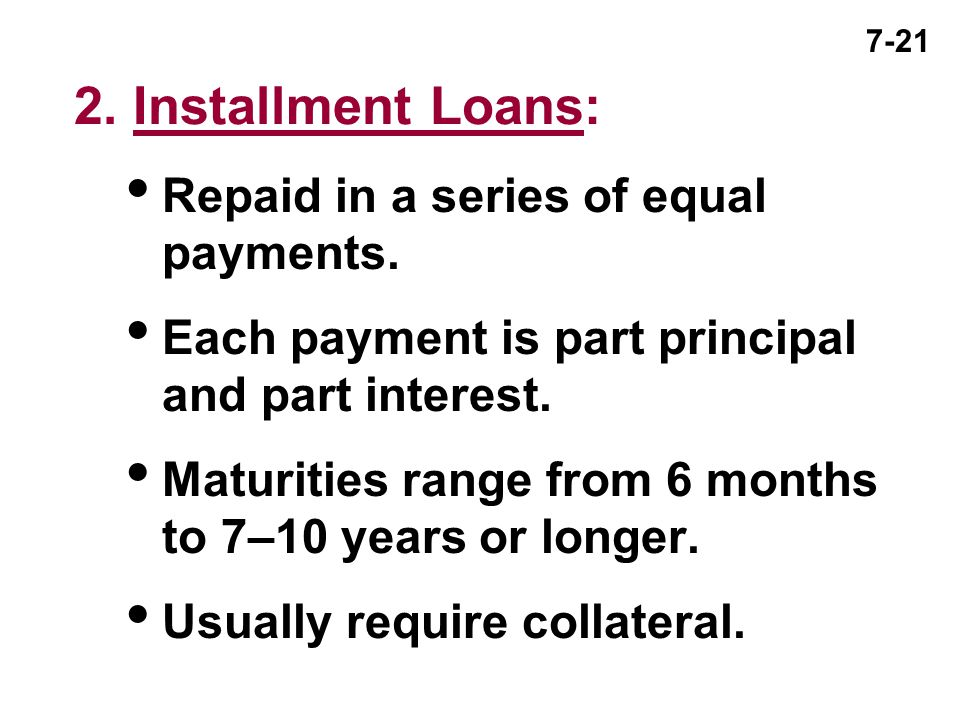 7-21 2. Installment Loans:  Repaid in a series of equal payments.  Each payment is part principal and part interest.  Maturities range from 6 month