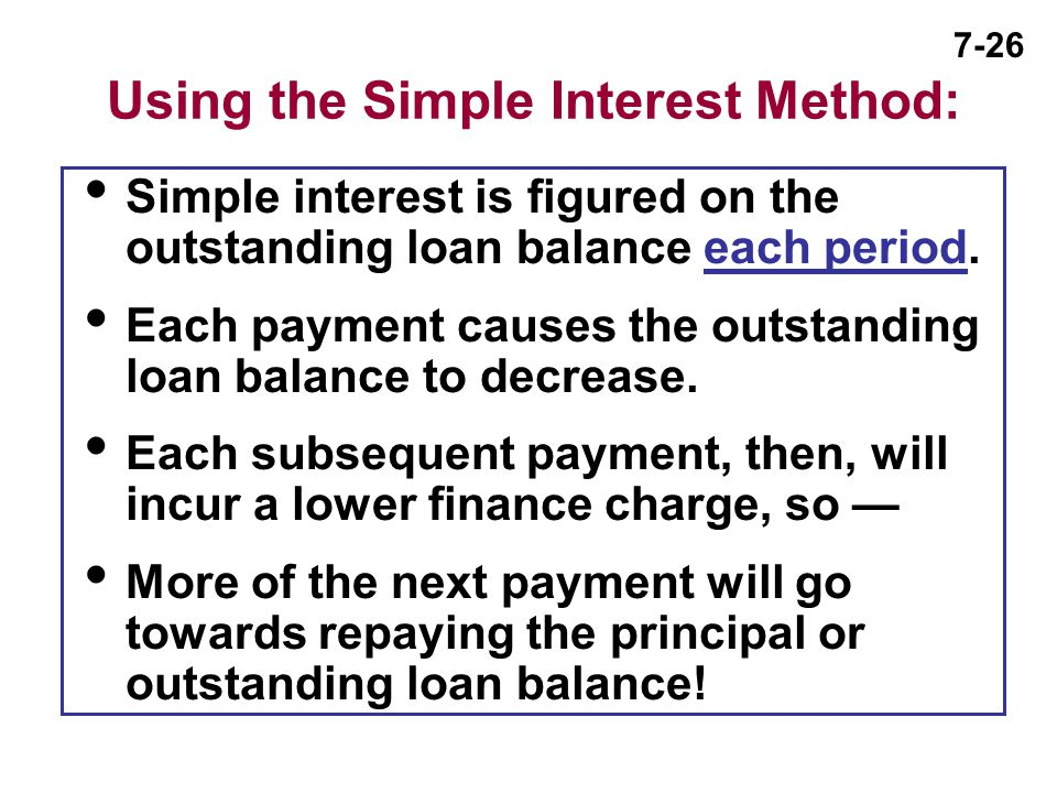 7-26 Using the Simple Interest Method:  Simple interest is figured on the outstanding loan balance each period.  Each payment causes the outstanding