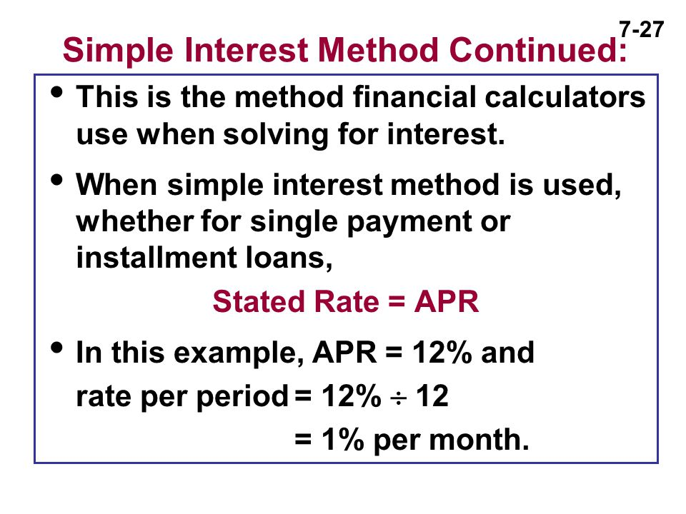 7-27 Simple Interest Method Continued:  This is the method financial calculators use when solving for interest.  When simple interest method is used