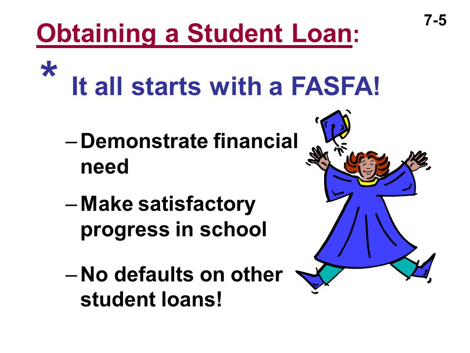 7-5 Obtaining a Student Loan : –Demonstrate financial need –Make satisfactory progress in school –No defaults on other student loans! * It all starts