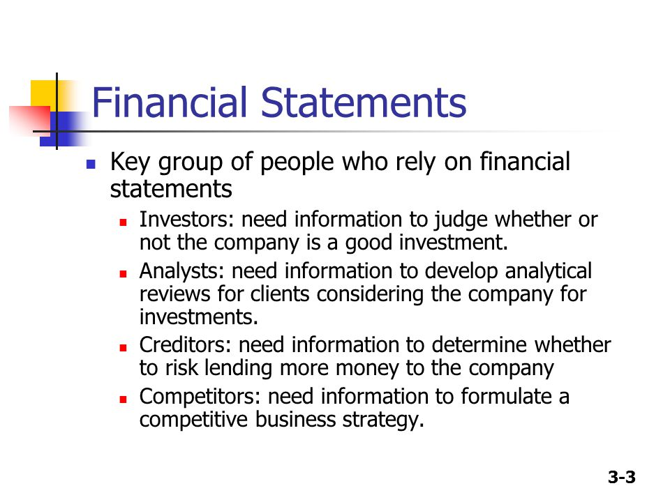 3-3 Financial Statements Key group of people who rely on financial statements Investors: need information to judge whether or not the company is a good investment.