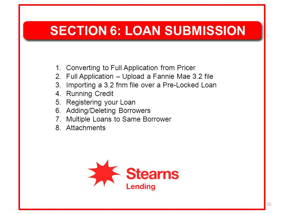 35 SECTION 6: LOAN SUBMISSION 1.Converting to Full Application from Pricer 2.Full Application – Upload a Fannie Mae 3.2 file 3.Importing a 3.2 fnm fil