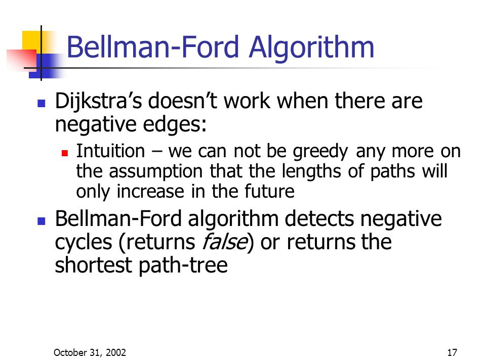 October 31, 200217 Bellman-Ford Algorithm Dijkstra's doesn't work when there are negative edges: Intuition – we can not be greedy any more on the assumption that the lengths of paths will only increase in the future Bellman-Ford algorithm detects negative cycles (returns false) or returns the shortest path-tree