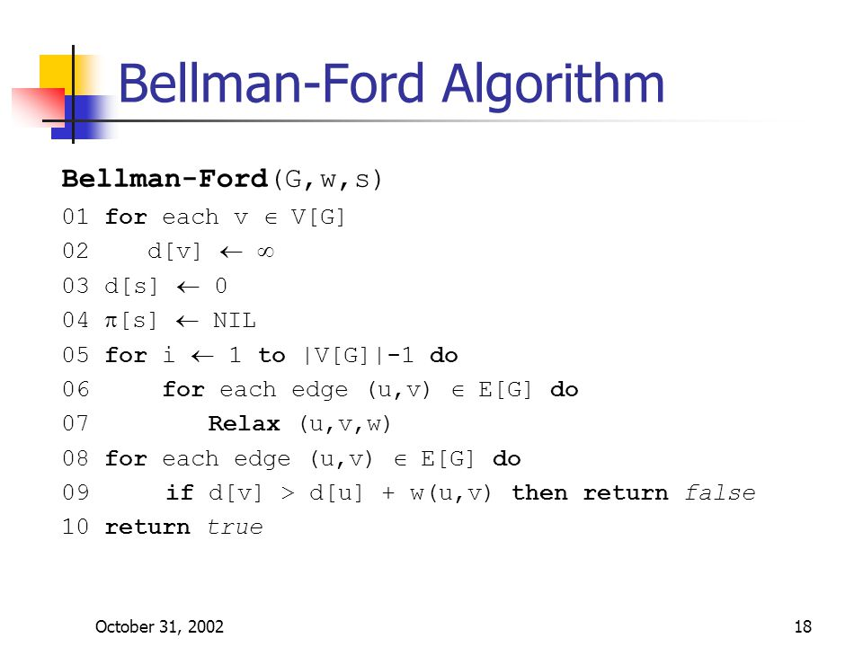 October 31, 200218 Bellman-Ford Algorithm Bellman-Ford(G,w,s) 01 for each v  V[G] 02 d[v]   03 d[s]  0 04  [s]  NIL 05 for i  1 to |V[G]|-1 do 06 for each edge (u,v)  E[G] do 07 Relax (u,v,w) 08 for each edge (u,v)  E[G] do 09 if d[v] > d[u] + w(u,v) then return false 10 return true