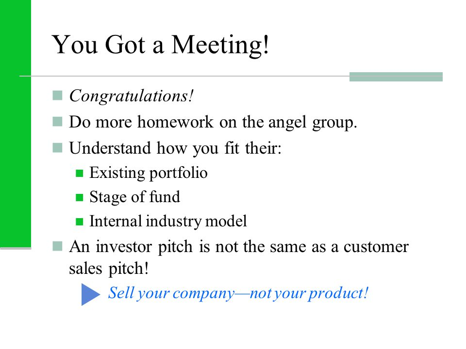 You Got a Meeting! Congratulations! Do more homework on the angel group. Understand how you fit their: Existing portfolio Stage of fund Internal indus