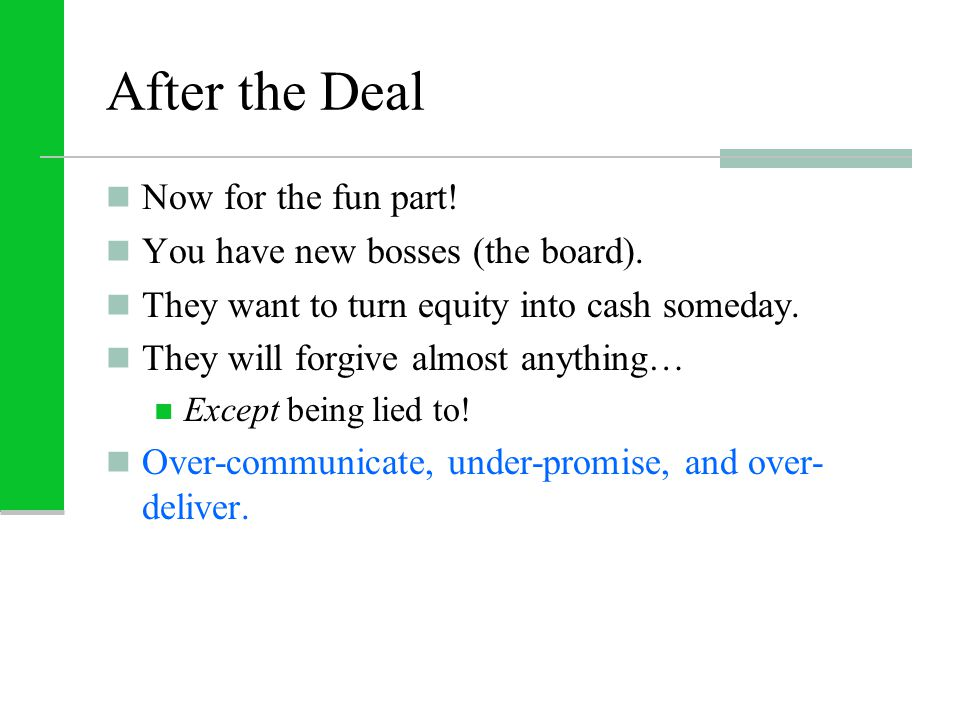 After the Deal Now for the fun part! You have new bosses (the board). They want to turn equity into cash someday. They will forgive almost anything… E