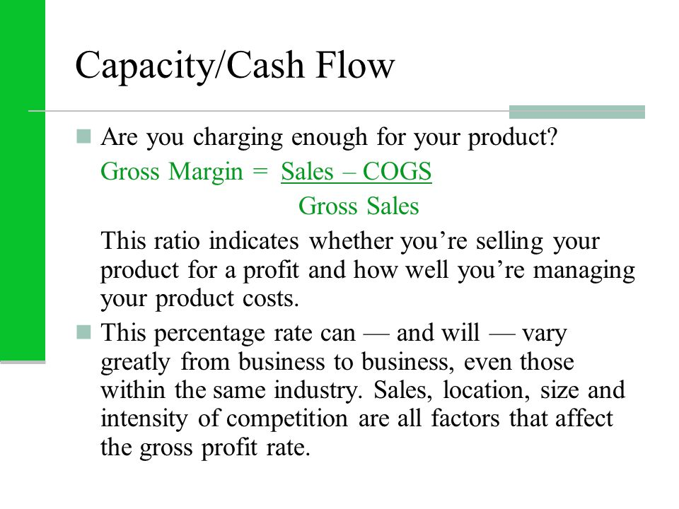 Capacity/Cash Flow Are you charging enough for your product? Gross Margin = Sales – COGS Gross Sales This ratio indicates whether you're selling your