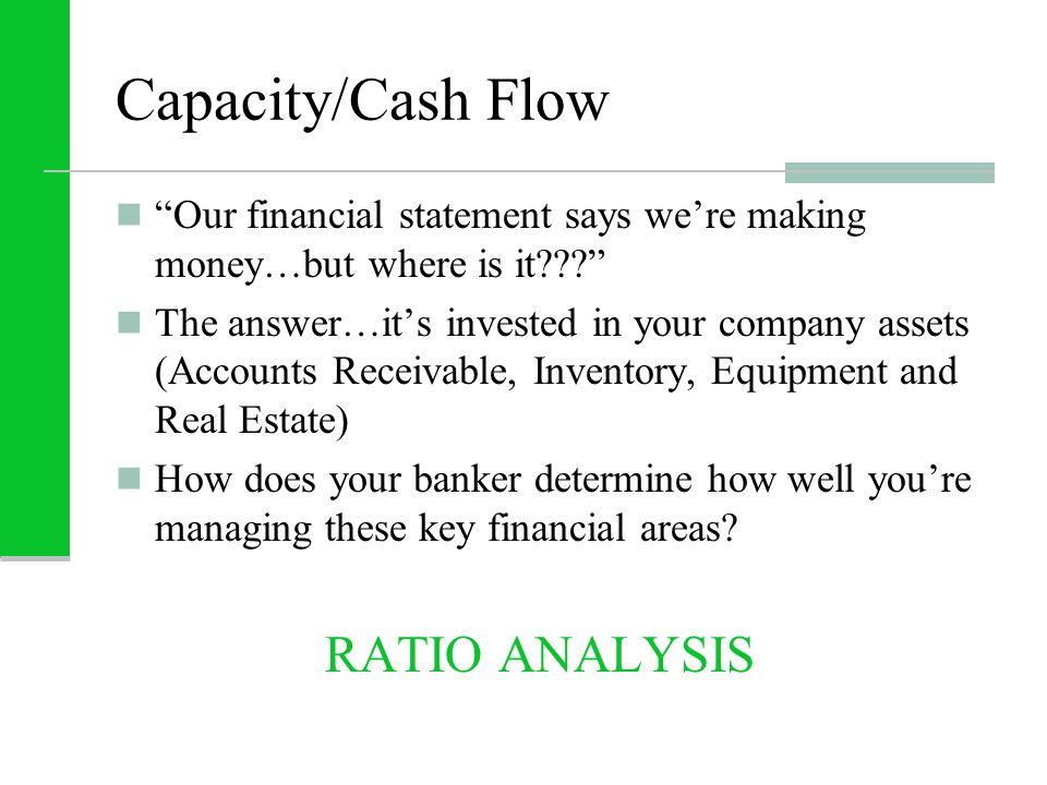 Capacity/Cash Flow Our financial statement says we're making money…but where is it The answer…it's invested in your company assets (Accounts Receivable, Inventory, Equipment and Real Estate) How does your banker determine how well you're managing these key financial areas.