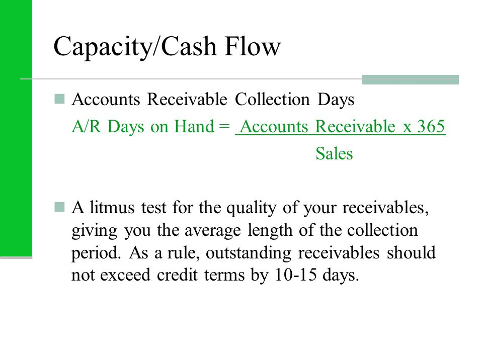Capacity/Cash Flow Accounts Receivable Collection Days A/R Days on Hand = Accounts Receivable x 365 Sales A litmus test for the quality of your receiv