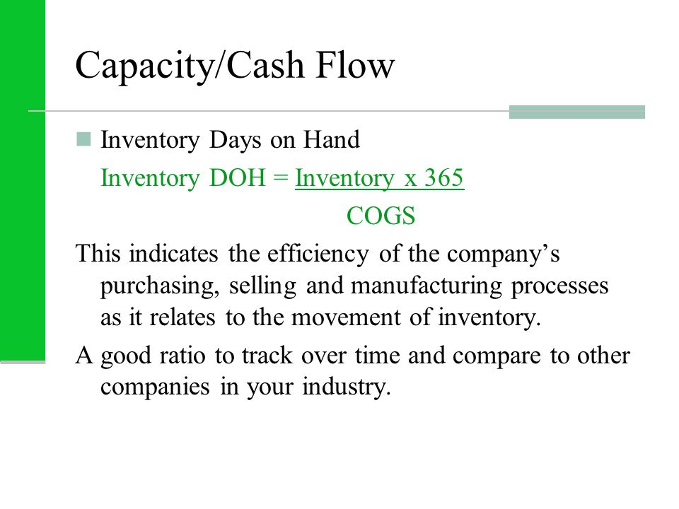 Capacity/Cash Flow Inventory Days on Hand Inventory DOH = Inventory x 365 COGS This indicates the efficiency of the company's purchasing, selling and