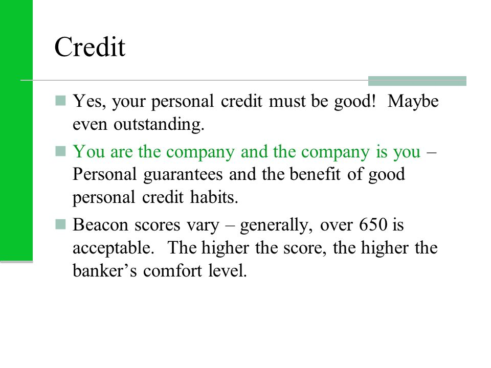 Credit Yes, your personal credit must be good. Maybe even outstanding.