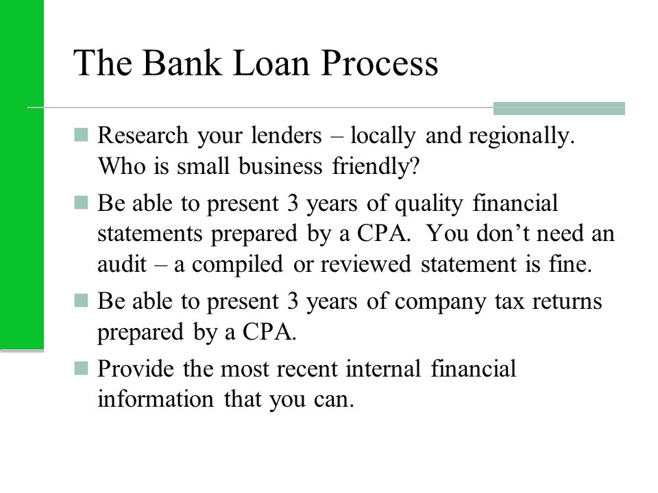 The Bank Loan Process Research your lenders – locally and regionally. Who is small business friendly? Be able to present 3 years of quality financial