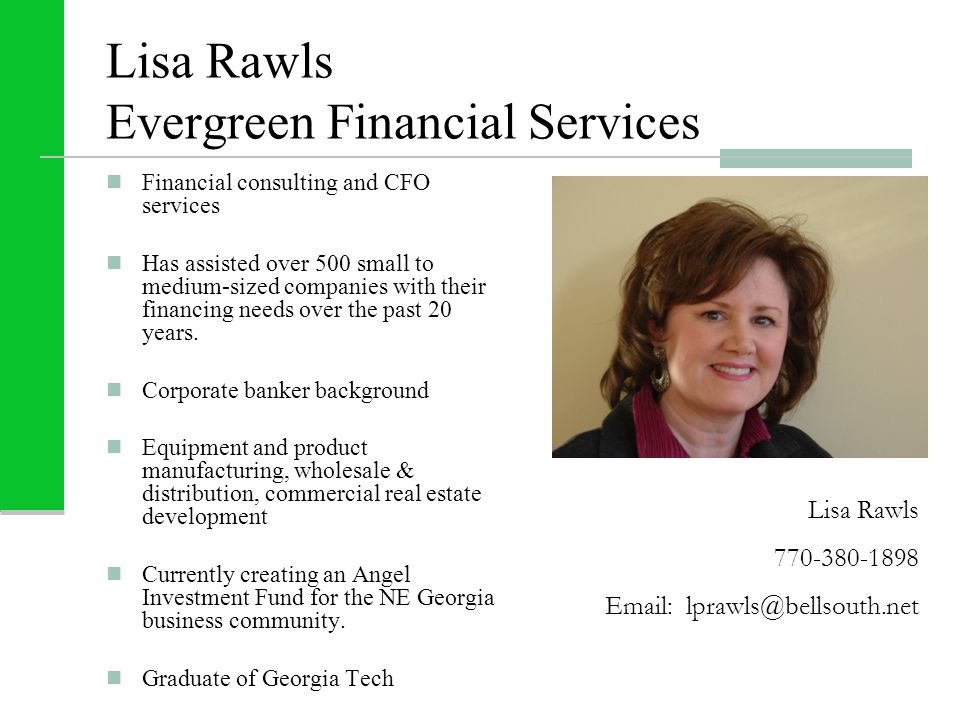 Lisa Rawls Evergreen Financial Services Financial consulting and CFO services Has assisted over 500 small to medium-sized companies with their financing needs over the past 20 years.