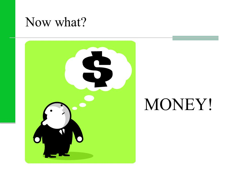 Now what? MONEY!