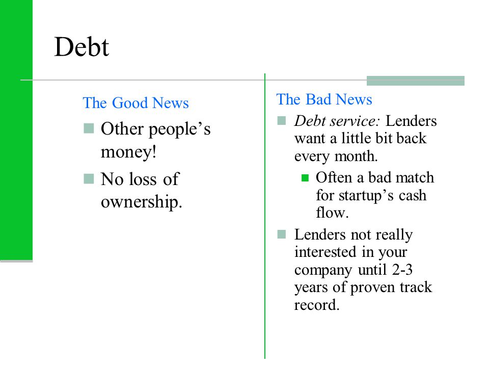 Debt The Good News Other people's money! No loss of ownership. The Bad News Debt service: Lenders want a little bit back every month. Often a bad matc