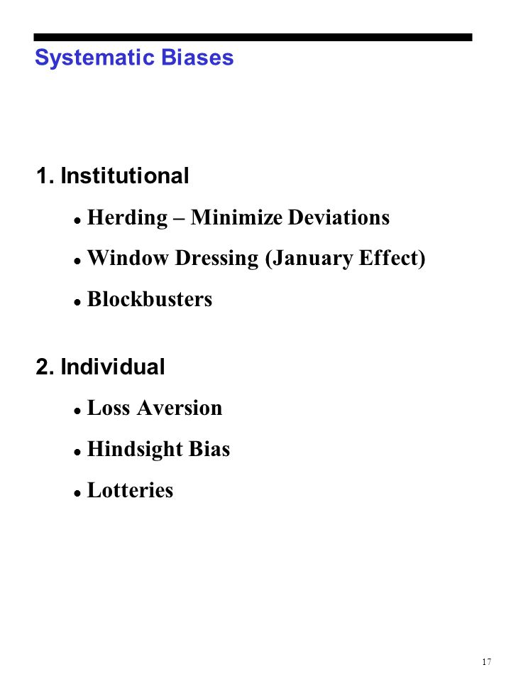 17 Systematic Biases 1. Institutional Herding – Minimize Deviations Window Dressing (January Effect) Blockbusters 2. Individual Loss Aversion Hindsigh