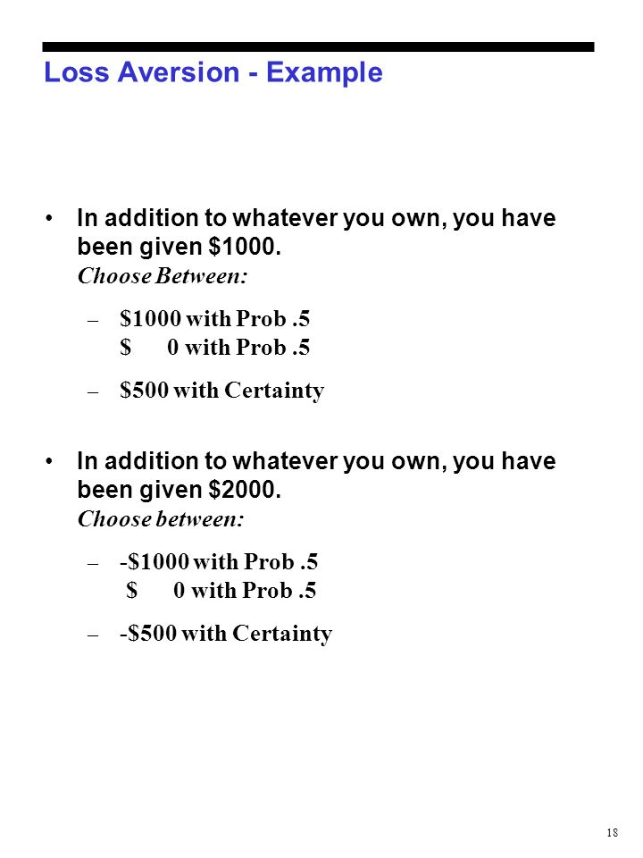 18 Loss Aversion - Example In addition to whatever you own, you have been given $1000. Choose Between: – $1000 with Prob.5 $ 0 with Prob.5 – $500 with