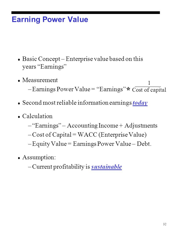 "32 Earning Power Value Basic Concept – Enterprise value based on this years ""Earnings"" Measurement –Earnings Power Value = ""Earnings"" Second most reli"