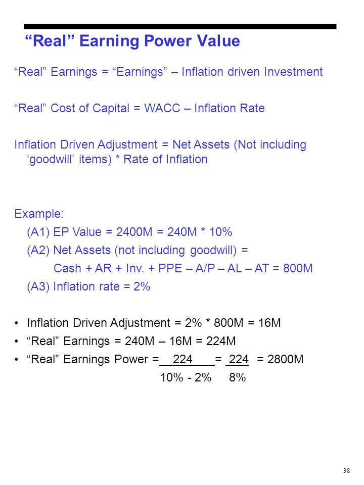 "38 ""Real"" Earning Power Value ""Real"" Earnings = ""Earnings"" – Inflation driven Investment ""Real"" Cost of Capital = WACC – Inflation Rate Inflation Driv"