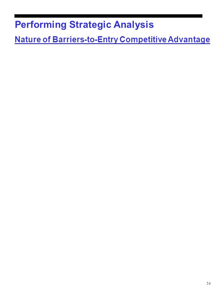 54 Performing Strategic Analysis Nature of Barriers-to-Entry Competitive Advantage