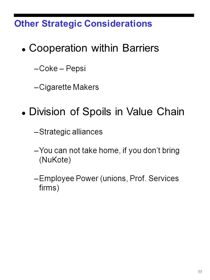 55 Other Strategic Considerations Cooperation within Barriers –Coke – Pepsi –Cigarette Makers Division of Spoils in Value Chain –Strategic alliances –