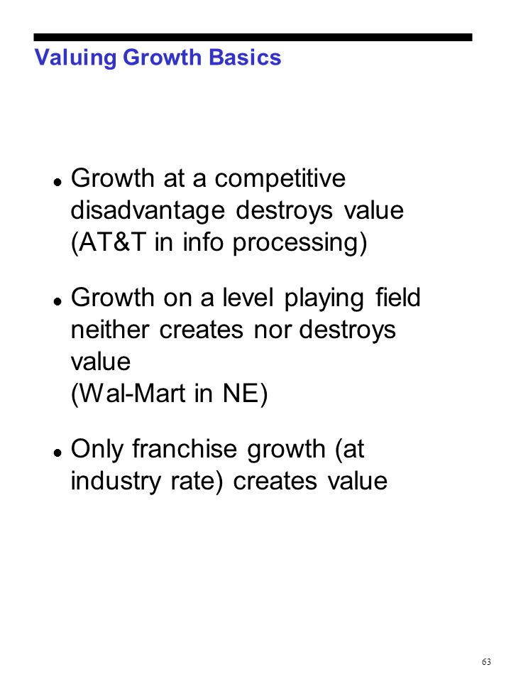 63 Valuing Growth Basics Growth at a competitive disadvantage destroys value (AT&T in info processing) Growth on a level playing field neither creates