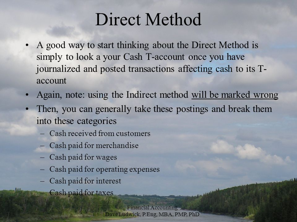 Direct Method A good way to start thinking about the Direct Method is simply to look a your Cash T-account once you have journalized and posted transactions affecting cash to its T- account Again, note: using the Indirect method will be marked wrong Then, you can generally take these postings and break them into these categories –Cash received from customers –Cash paid for merchandise –Cash paid for wages –Cash paid for operating expenses –Cash paid for interest –Cash paid for taxes Financial Accounting Dave Ludwick, P.Eng, MBA, PMP, PhD