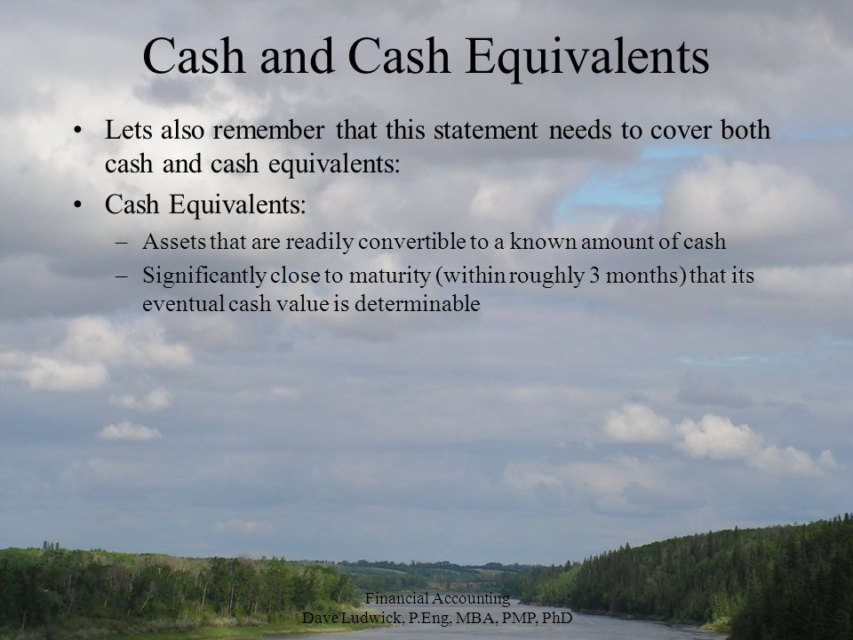 Cash and Cash Equivalents Lets also remember that this statement needs to cover both cash and cash equivalents: Cash Equivalents: –Assets that are readily convertible to a known amount of cash –Significantly close to maturity (within roughly 3 months) that its eventual cash value is determinable Financial Accounting Dave Ludwick, P.Eng, MBA, PMP, PhD