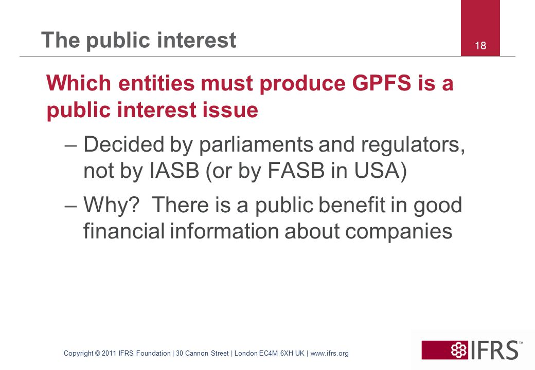 18 The public interest Which entities must produce GPFS is a public interest issue –Decided by parliaments and regulators, not by IASB (or by FASB in USA) –Why.